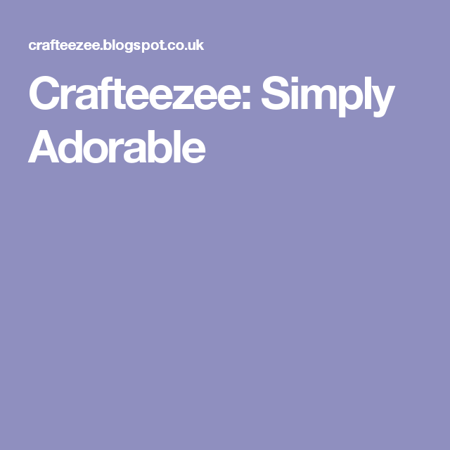 Crafteezee: Simply Adorable