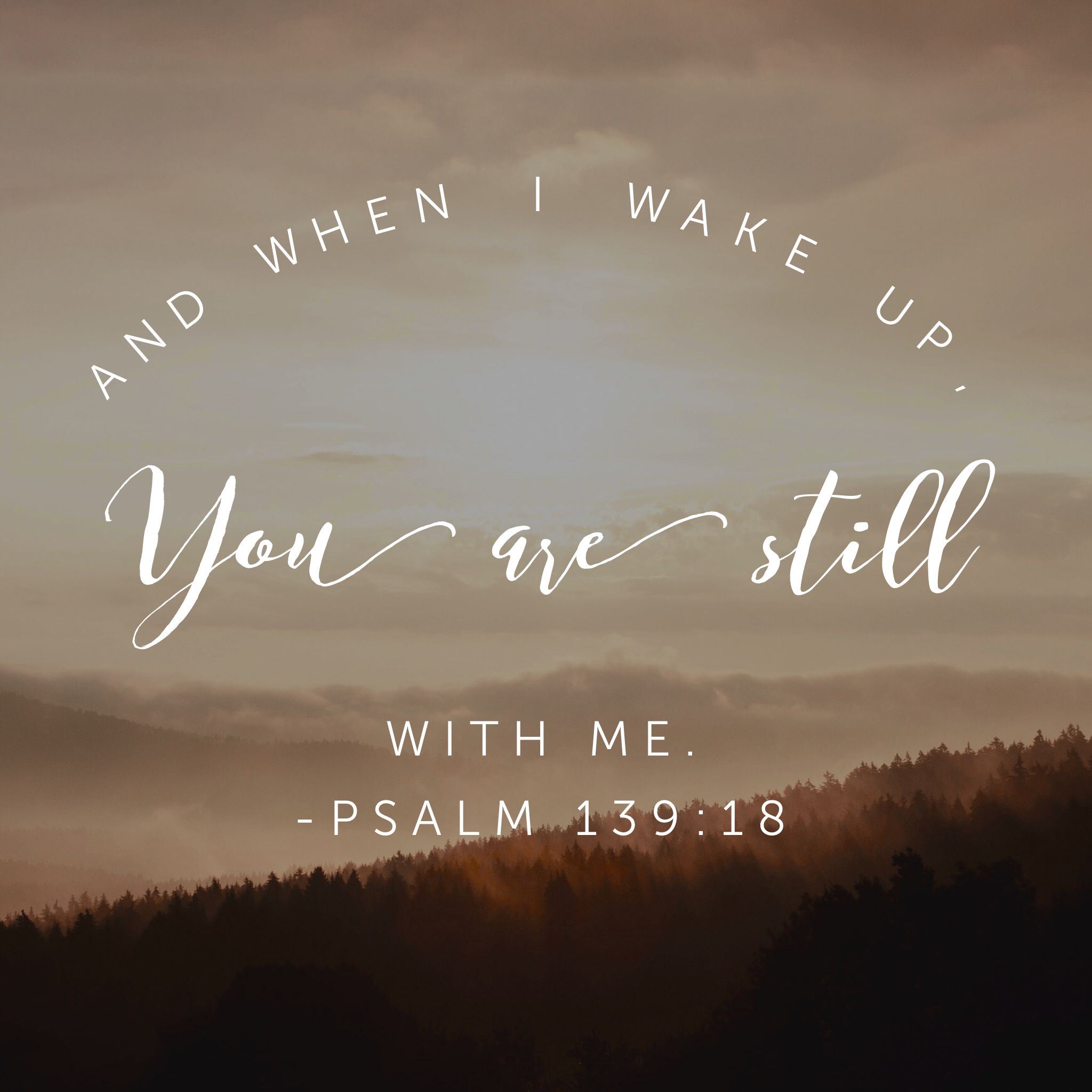 And when I wake up you are still with me  Psalm 139:18