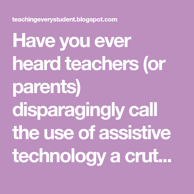 Have You Ever Heard Teachers Or Parents Disparagingly Call The Use Of Assistive Technology A Crutch Can We Still See Assistive Technology Crutches Teacher