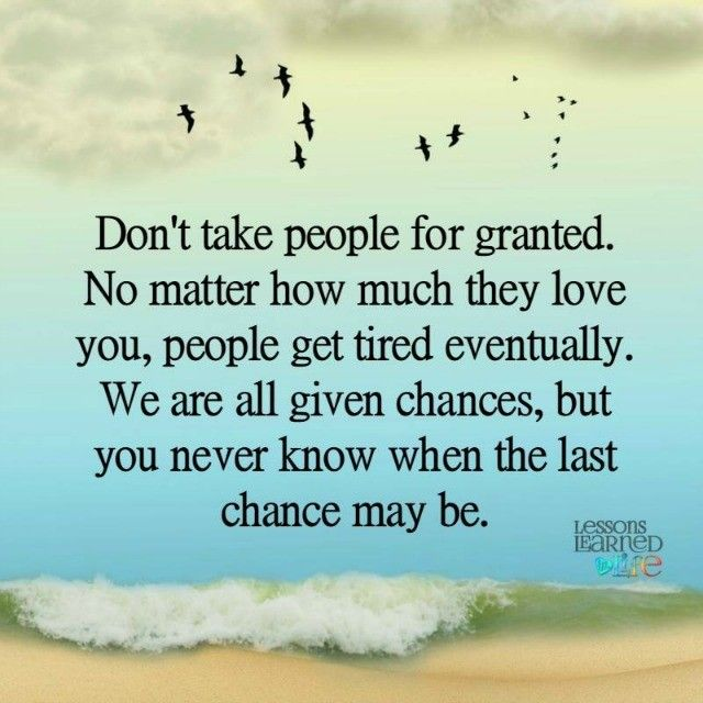 Don T Take People For Granted Granted Quotes Chance Quotes Lessons Learned In Life