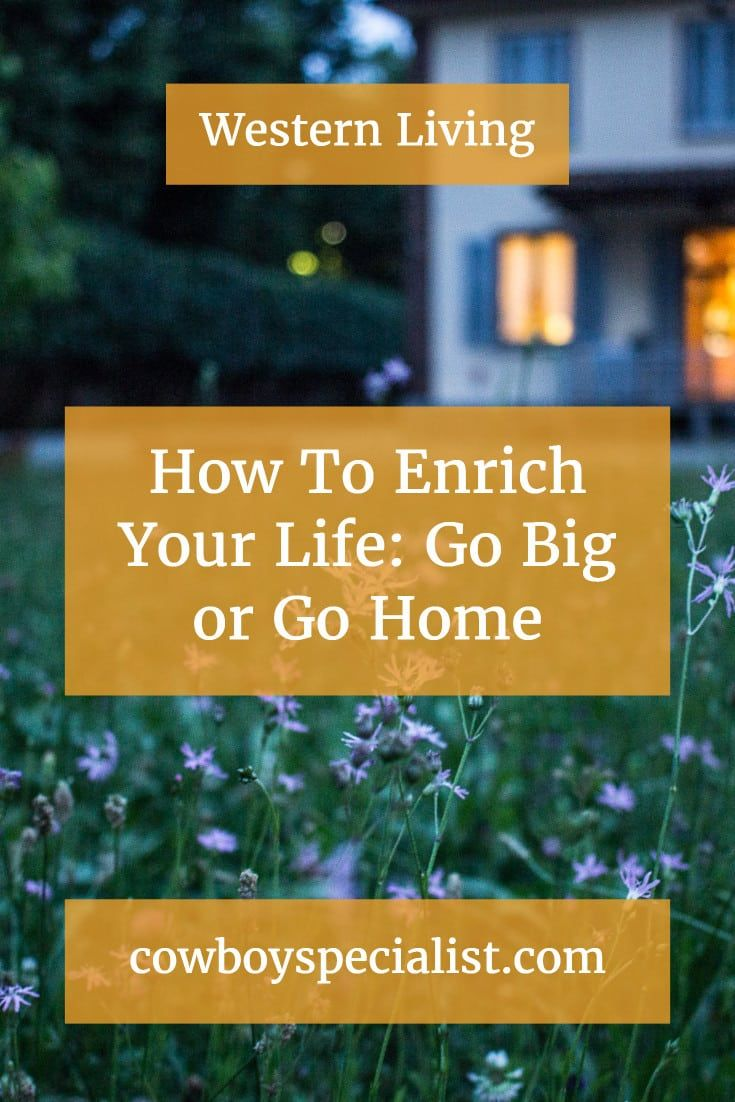 How To Enrich Your Life Go Big or Go Home Life, Rock
