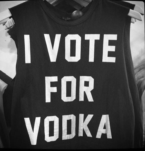 I Vote for Vodka.