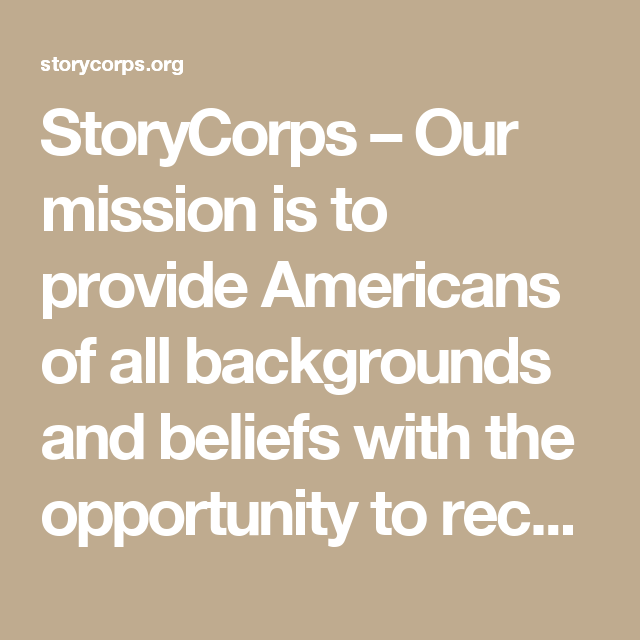 StoryCorps – Our mission is to provide Americans of all backgrounds and beliefs with the opportunity to record, share, and preserve the stories of our lives.