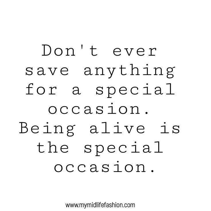 ever save anything for a special occasion. Being alive is the special occasion.  Inspiring Quotes 