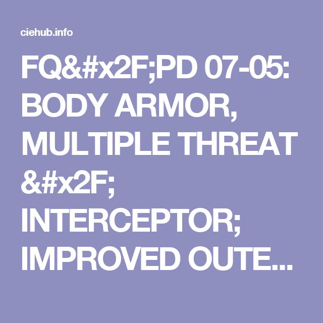 FQ/PD 07-05: BODY ARMOR, MULTIPLE THREAT / INTERCEPTOR;  IMPROVED OUTER TACTICAL VEST - CIE Hub