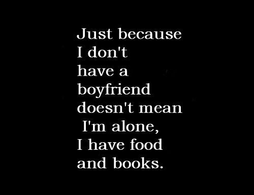 Just because I don't have a boyfriend doesn't mean I'm alone. I have food and books.