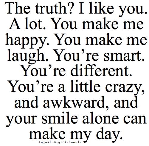 The truth? I like you. A lot. You make me happy. You make me laugh