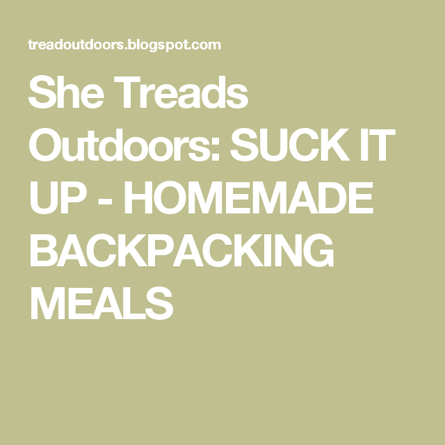 She Treads Outdoors: SUCK IT UP - HOMEMADE BACKPACKING MEALS