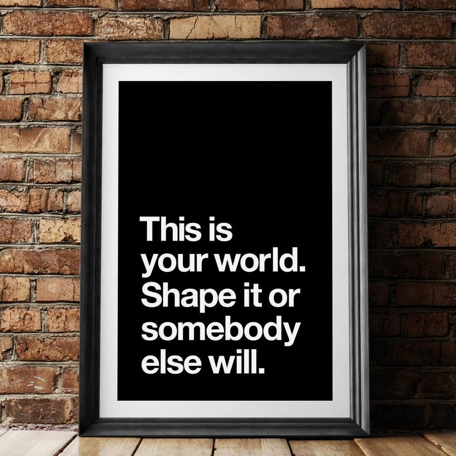 This is Your World, Shape it or Somebody Else Will http://www.amazon.com/dp/B016N1JM44 inspirational quote word art print motivational poster black white motivationmonday minimalist shabby chic fashion inspo typographic wall decor