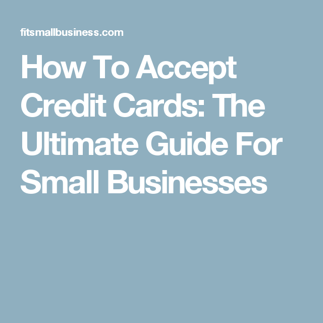How To Accept Credit Cards The Ultimate Guide For Small Businesses Credit Card Business Credit Cards Mobile Credit Card