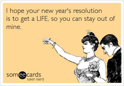 I hope your new year's resolution is to get a LIFE, so you can stay out of mine.
