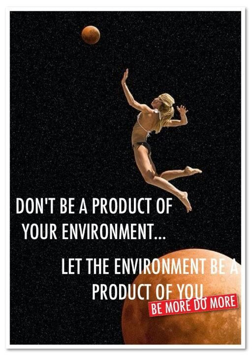 Don T Be A Product Of Your Environment Let The Environment Be A