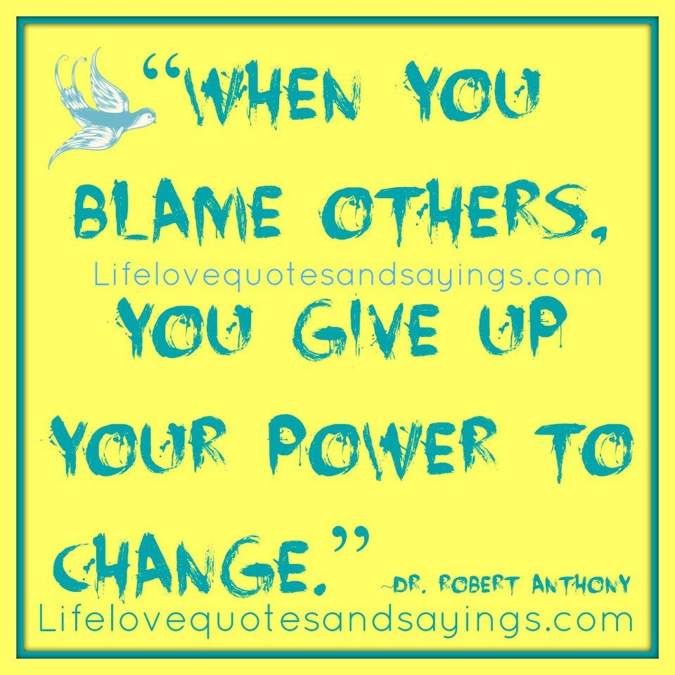 Exceptional U201cWhen You Blame Others, You Give Up Your Power To Change.u201d ~