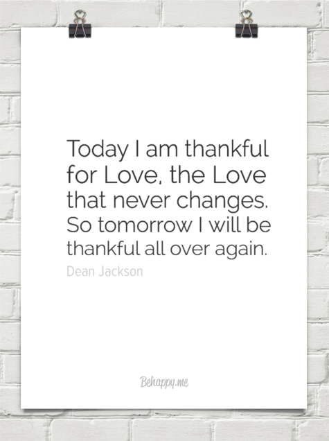 Today I am thankful for Love, the Love that never changes. So tomorrow I will be thankful all over again. ~ Dean Jackson