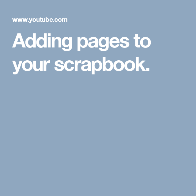 Adding pages to your scrapbook.