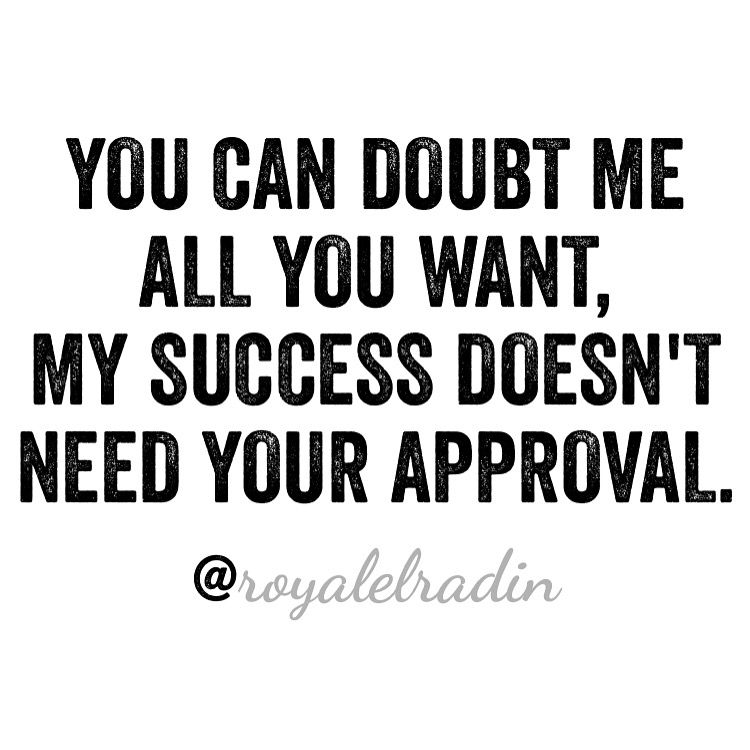 You Can Doubt Me All You Want My Success Doesn T Need Your
