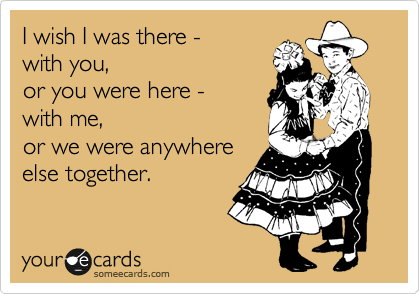 I wish I was there with you or you were here with me, or we were anywhere else together.