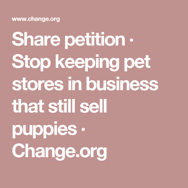 Share Petition  Stop Keeping Pet Stores In Business That Still