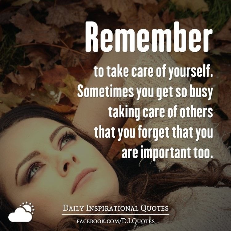 Remember To Take Care Of Yourself Sometimes You Get So Busy Taking Care Of Others That You Fo Daily Inspiration Quotes Be Yourself Quotes Inspirational Quotes