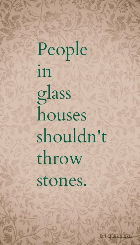 People In Glass Houses Shouldn T Throw Stones Prints Quotes