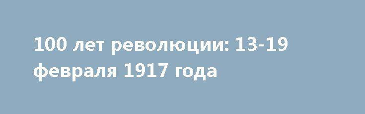 100 лет революции: 13-19 февраля 1917 года http://rusdozor.ru/2017/02/19/100-let-revolyucii-13-19-fevralya-1917-goda/  Во втором выпуске новой программы телеканала Царьград зрители узнают, что происходило в Петрограде в день открытия Госдумы, о чём кричал Керенский, когда демонстранты рвались на Невский, что писали газеты и печатали листовки и о чём сожалел Николай II, принимая генерала ...