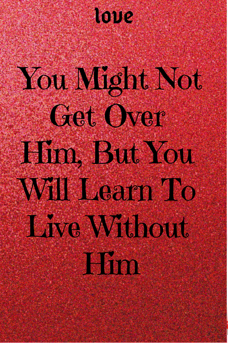 You Might Not Get Over Him, But You Will Learn To Live