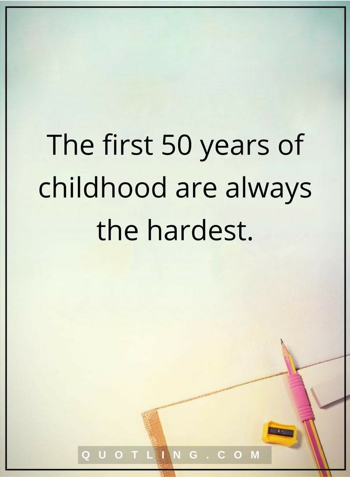 thoughtful quotes The first 50 years of childhood are always the