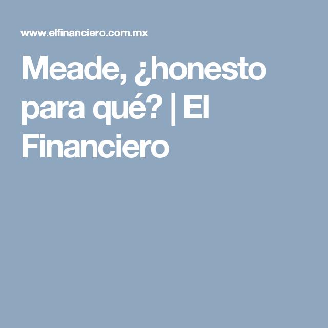 Meade, ¿honesto para qué? | El Financiero