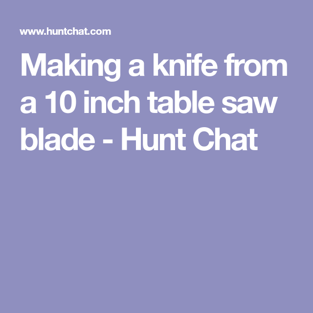 Making A Knife From A 10 Inch Table Saw Blade Hunt Chat Table Saw Blades 10 Inch Table Saw Table Saw