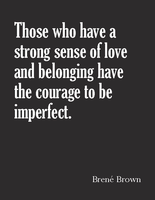 Those who have a strong sense of love and belonging have the courage to be imperfect. ~Brené Brown.