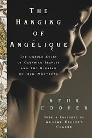 The Hanging of Angelique: the Untold Story of Canadian Slavery and the Burning of Old Montreal, by Afua Cooper.