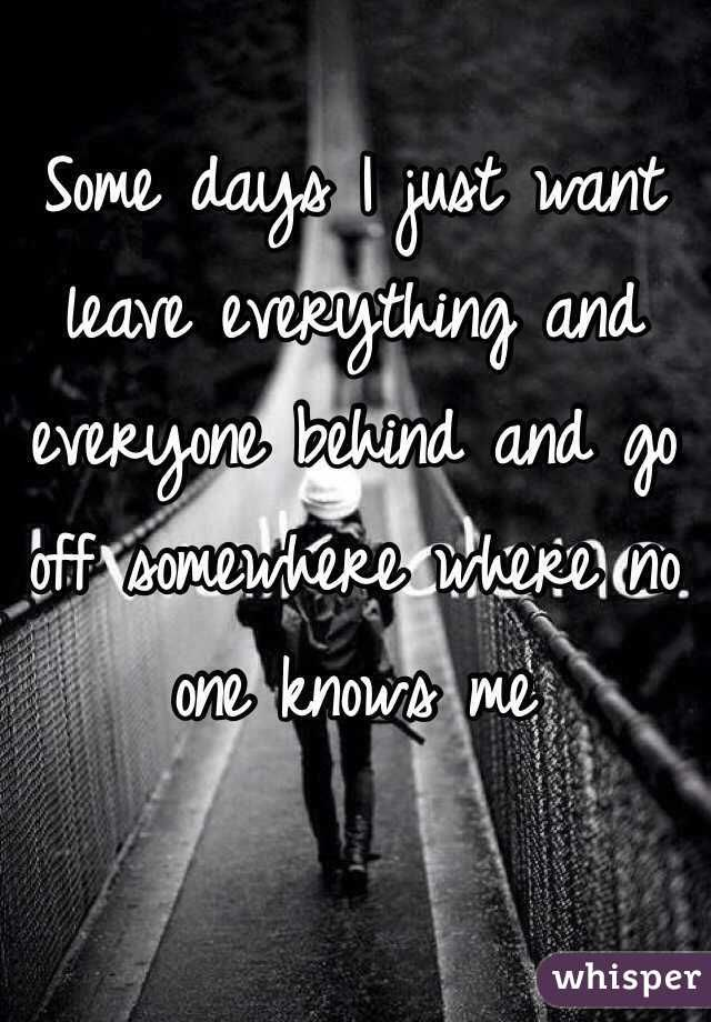 Some Days I Just Want Leave Everything And Everyone Behind And Go