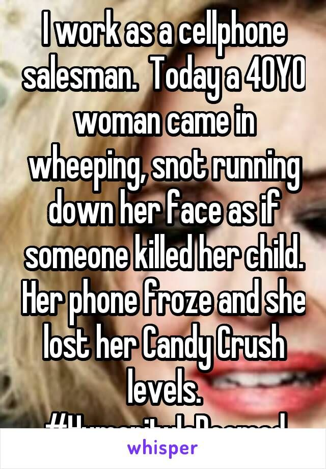 I work as a cellphone salesman.  Today a 40YO woman came in wheeping, snot running down her face as if someone killed her child. Her phone froze and she lost her Candy Crush levels. #HumanityIsDoomed