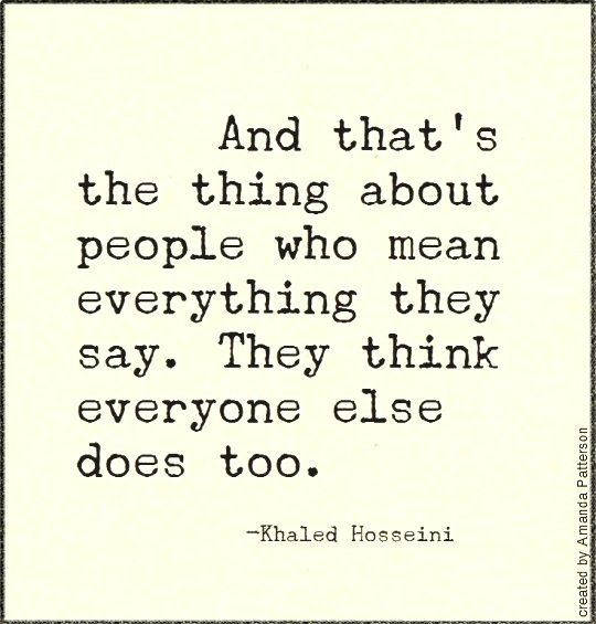 And that's the thing about people who mean everything they say. They think everyone else does too.""