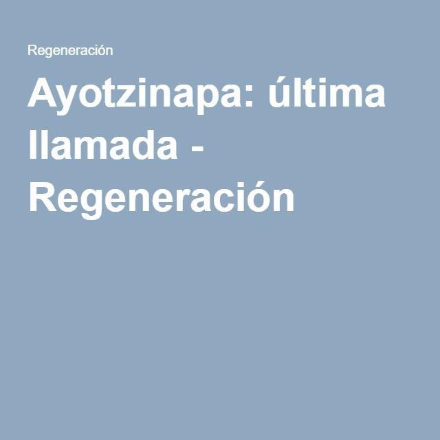 Ayotzinapa: última llamada - Regeneración