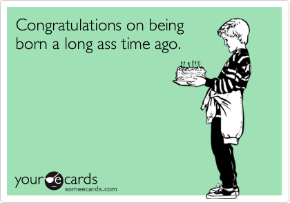 Funny Birthday Ecard Congratulations On Being Born A Long Ass Time
