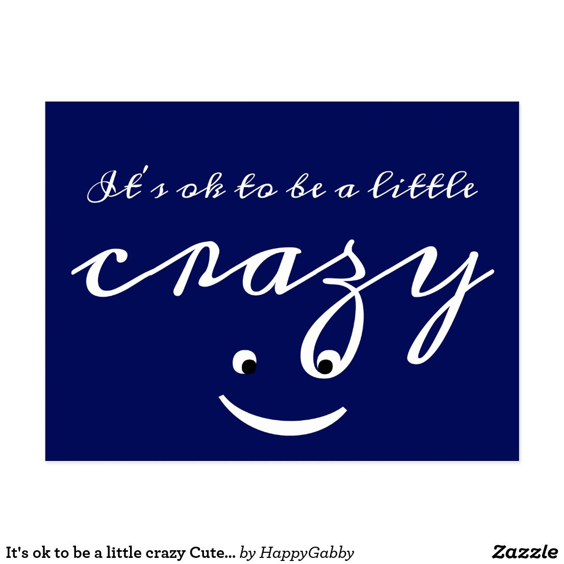 It S Ok To Be A Little Crazy Cute Funny Postcard Zazzle Com Funny Postcards Funny Quote Prints Cute Funny Quotes