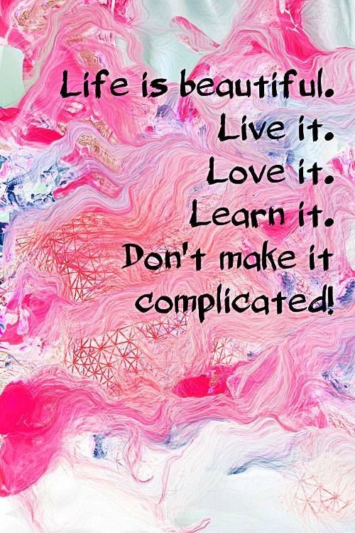 Life is beautiful. Live it. Love it. Learn it. Don't make