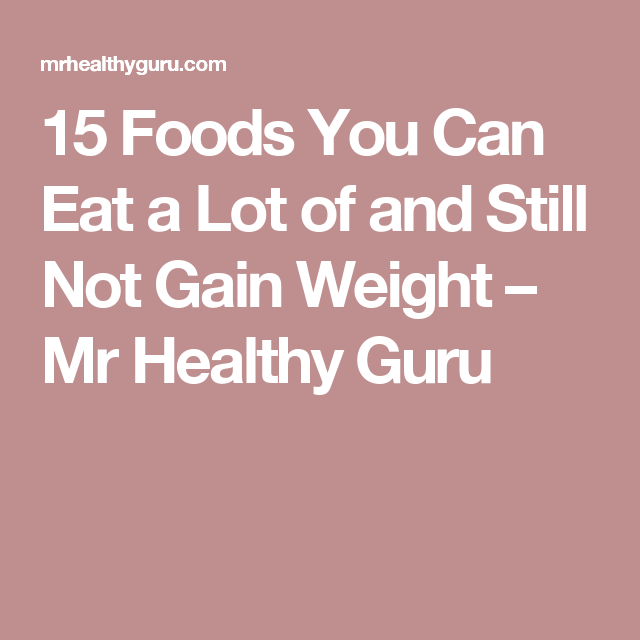 15 Foods You Can Eat a Lot of and Still Not Gain Weight – Mr Healthy Guru