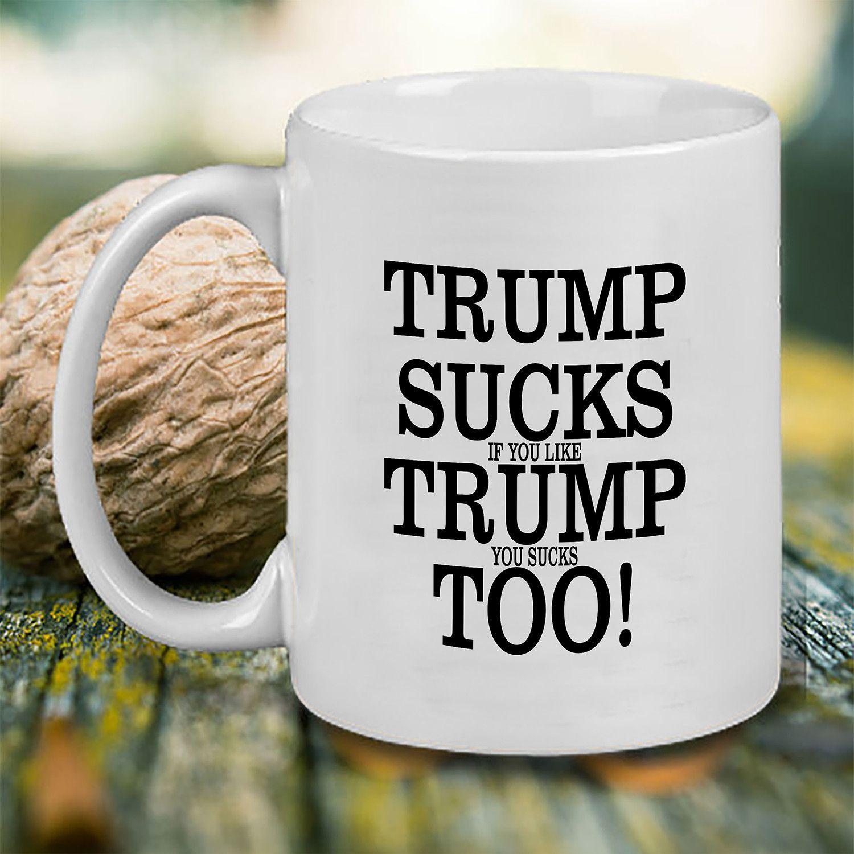 Trump Sucks if you like Trump you Sucks too! Mug, Tea Mug, Coffee Mug