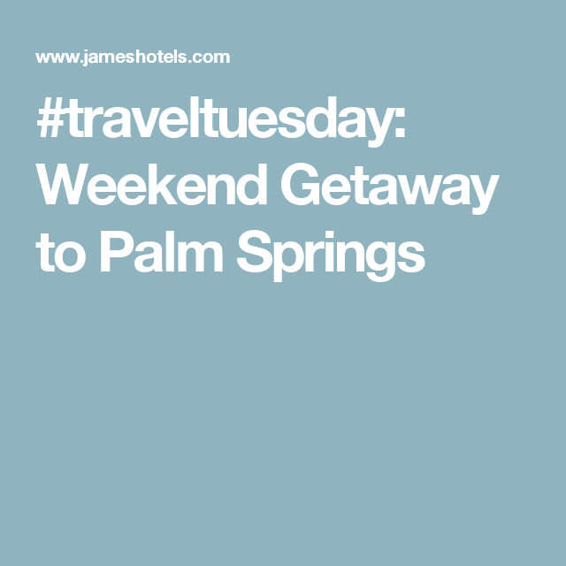 #traveltuesday: Weekend Getaway to Palm Springs