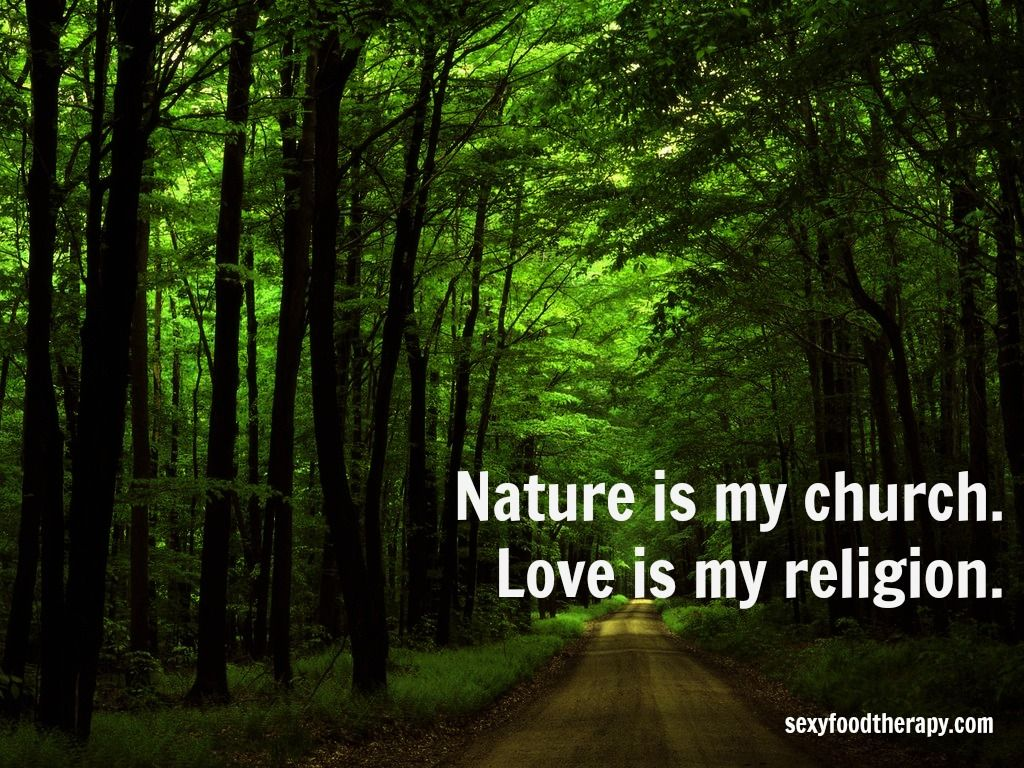 Nature Quotes: Great Quote: Nature Is My Church. Love Is My Religion