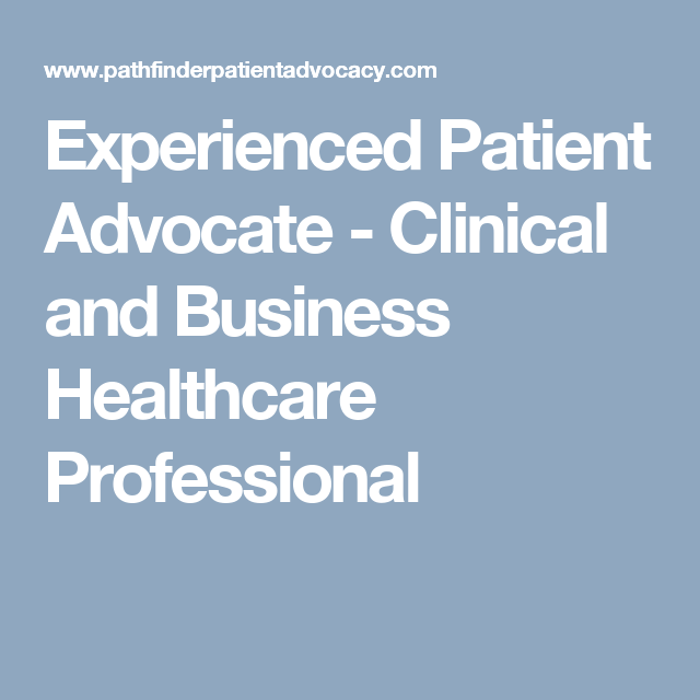Experienced Patient Advocate - Clinical and Business Healthcare Professional