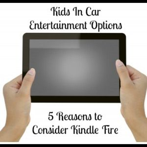 5 reasons to consider kindle fire for in car entertainment for kids family road trip