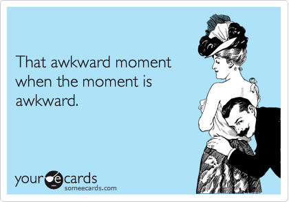 That awkward moment when the moment is awkward.