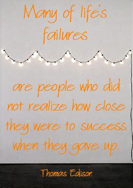 Inspirational Quote of the day: Thomas Edison Many of life's failures are people who did not realize how close they were to success when they gave up.