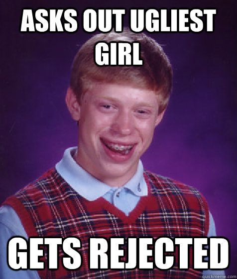 asks out ugliest girl gets rejected - Bad Luck Brian
