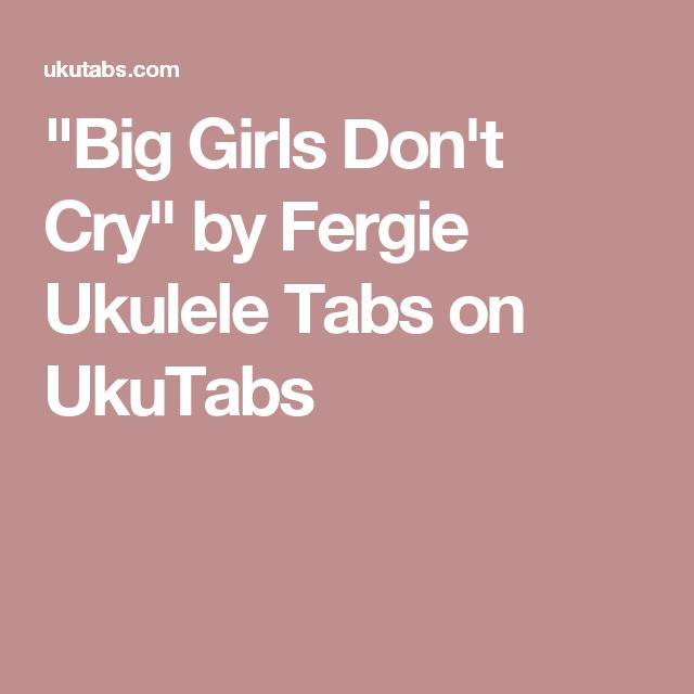 Big Girls Dont Cry By Fergie Ukulele Tabs On Ukutabs Ukulele