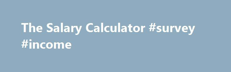 The Salary Calculator #survey #income http\/\/incomnef2\/2017 - salary calculator