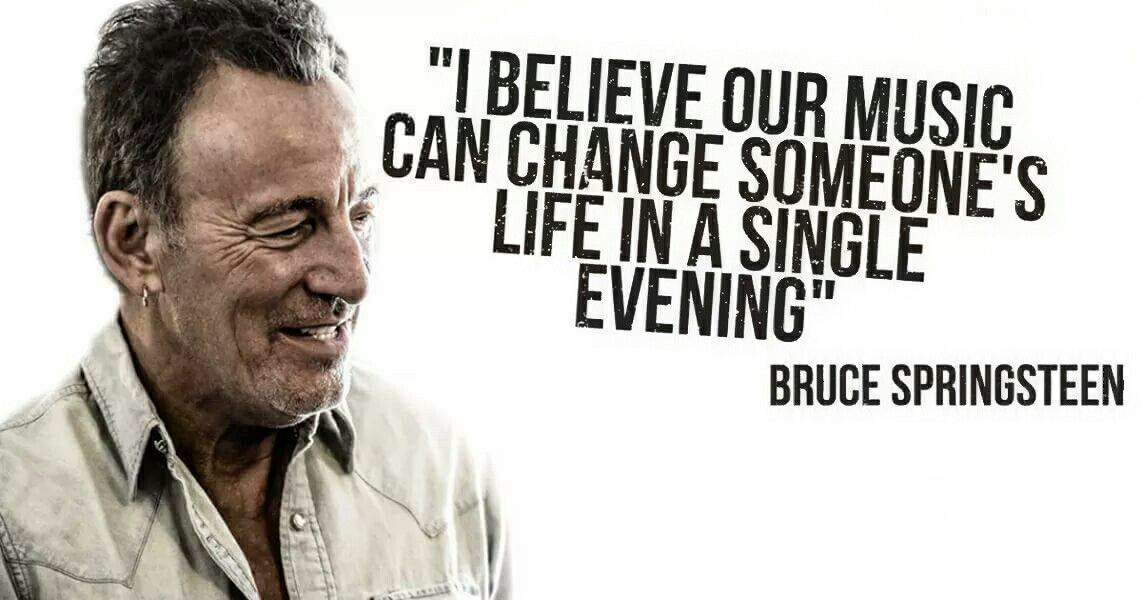 "I believe our music can change someone's life in a single evening."" - Bruce  Springsteen in Octobe… 